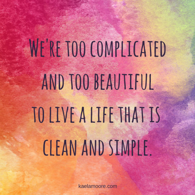 were-too-complicatedand-too-beautifulto-live-a-life-that-is-clean-and-simple